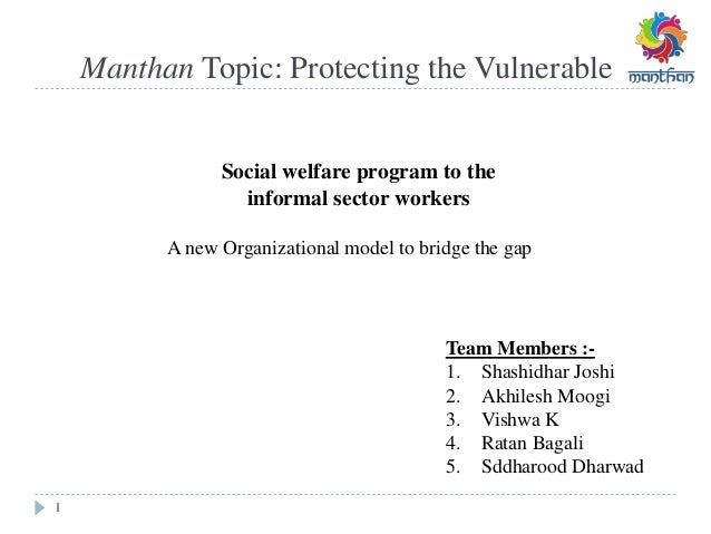 Manthan Topic: Protecting the Vulnerable 1 A new Organizational model to bridge the gap Social welfare program to the info...