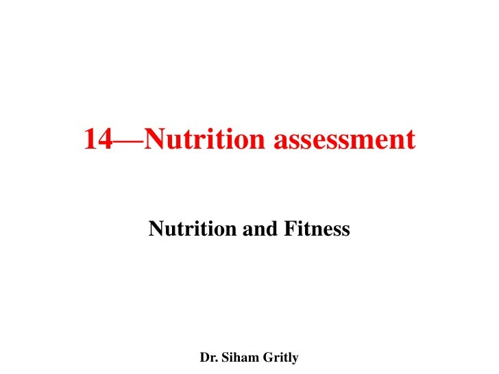 14—Nutrition assessment    Nutrition and Fitness         Dr. Siham Gritly
