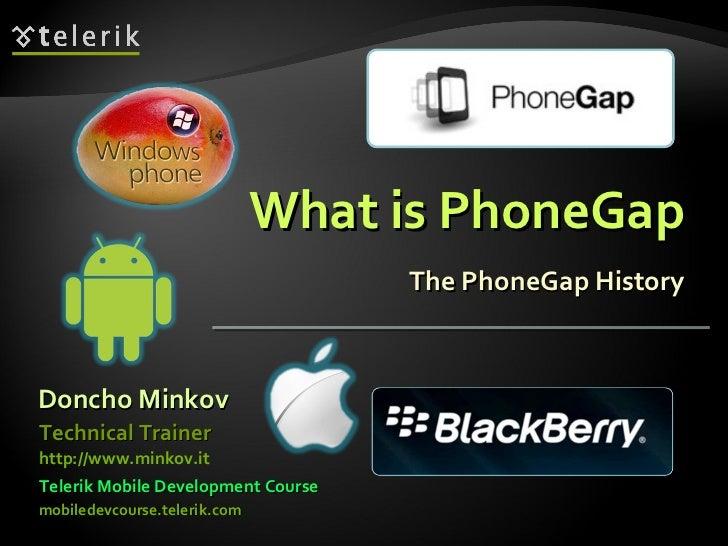 What is PhoneGap The PhoneGap History Doncho Minkov Telerik Mobile Development Course mobiledevcourse.telerik.com Technica...