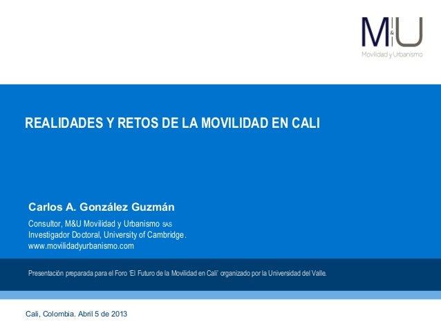 REALIDADES Y RETOS DE LA MOVILIDAD EN CALICarlos A. González GuzmánConsultor, M&U Movilidad y Urbanismo SASInvestigador Do...