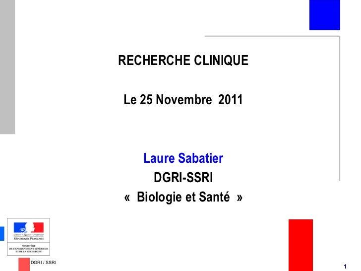 <ul><li>RECHERCHE CLINIQUE </li></ul><ul><li>Le 25 Novembre  2011 </li></ul><ul><li>Laure Sabatier </li></ul><ul><li>DGRI-...