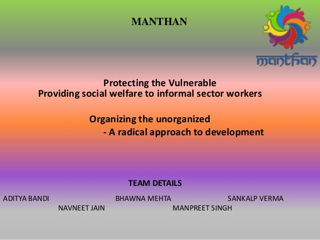 Protecting the Vulnerable MANTHAN Providing social welfare to informal sector workers Organizing the unorganized - A radic...