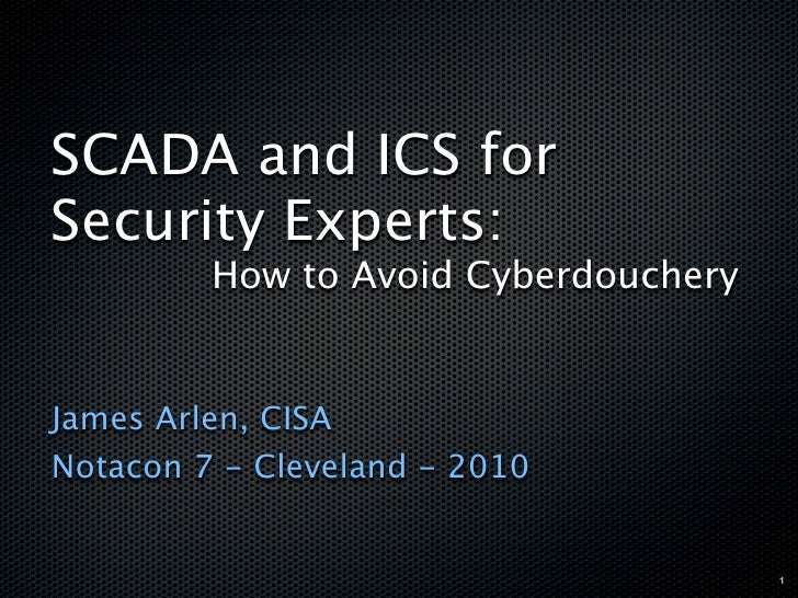 SCADA and ICS for Security Experts:          How to Avoid Cyberdouchery   James Arlen, CISA Notacon 7 - Cleveland - 2010  ...