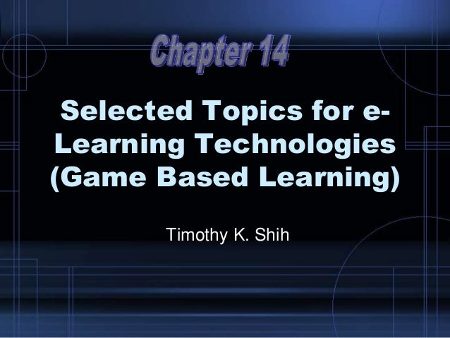 Selected Topics for e- Learning Technologies (Game Based Learning) Timothy K. Shih