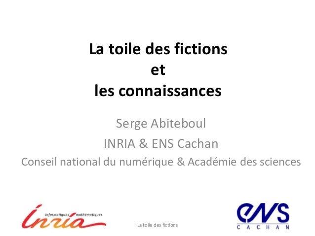 La toile des fictionsetles connaissancesSerge AbiteboulINRIA & ENS CachanConseil national du numérique & Académie des scie...