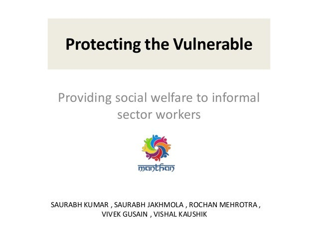 Protecting the Vulnerable Providing social welfare to informal sector workers SAURABH KUMAR , SAURABH JAKHMOLA , ROCHAN ME...
