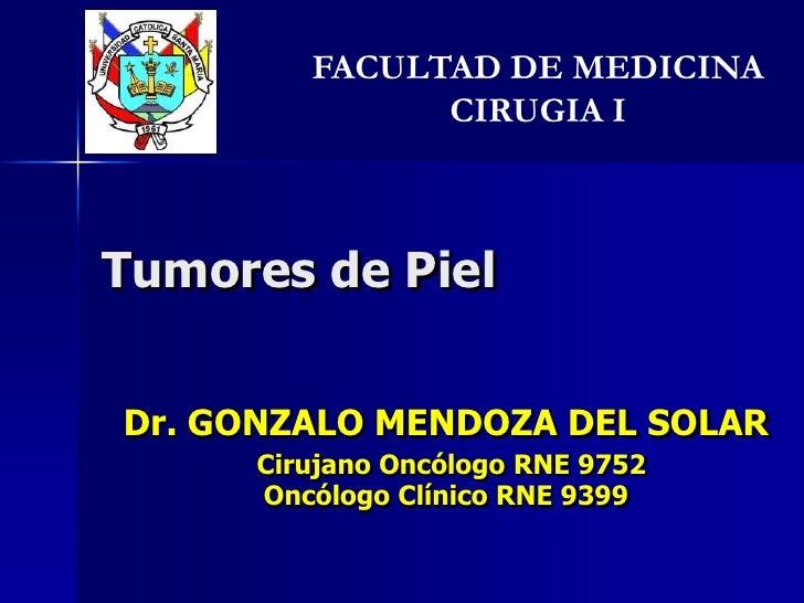 Tumores de Piel<br />FACULTAD DE MEDICINA   CIRUGIA I<br />Dr. GONZALO MENDOZA DEL SOLAR  <br />Cirujano Oncólogo RNE 9752...