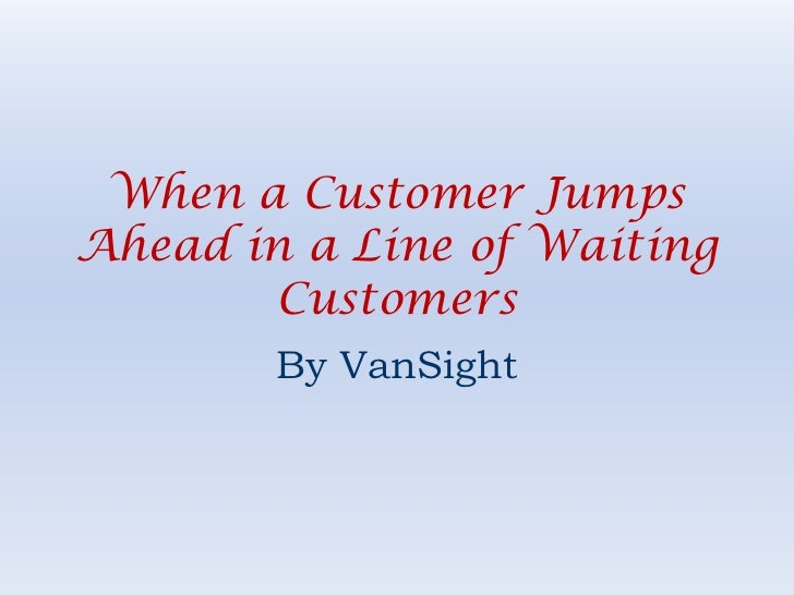 When a Customer Jumps Ahead in a Line of Waiting Customers<br />By VanSight<br />
