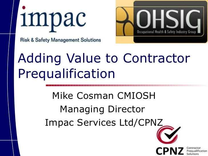 Adding Value to Contractor Prequalification Mike Cosman CMIOSH Managing Director  Impac Services Ltd/CPNZ