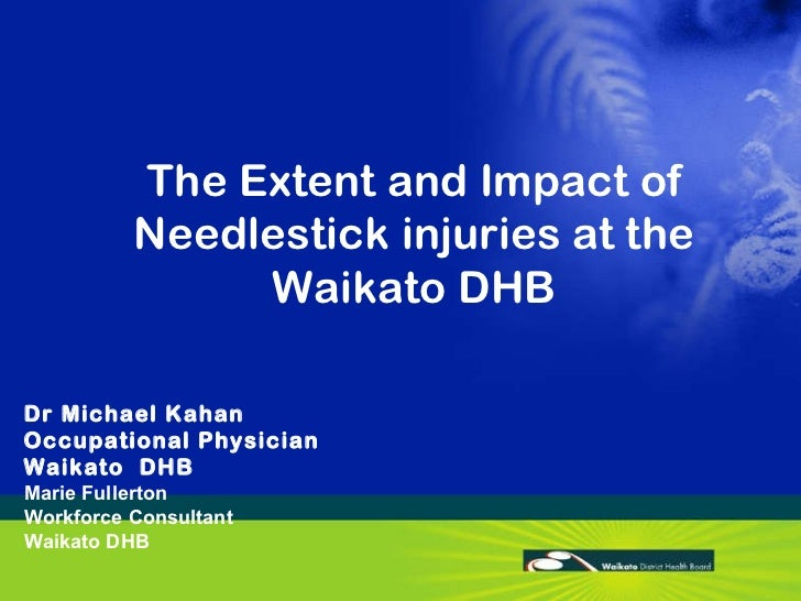 The Extent and Impact of Needlestick injuries at the Waikato DHB Dr Michael Kahan Occupational Physician  Waikato  DHB Mar...