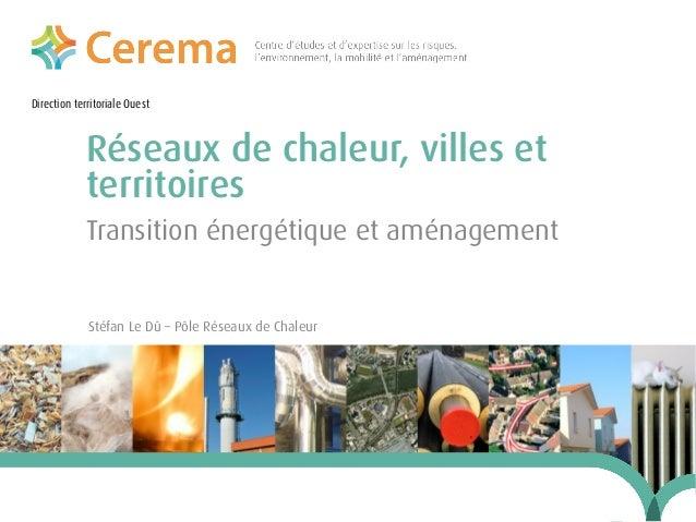 Direction territoriale Ouest  Réseaux de chaleur, villes et territoires Transition énergétique et aménagement  Stéfan Le D...