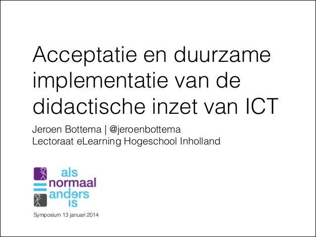 Acceptatie en duurzame implementatie van de didactische inzet van ICT Jeroen Bottema   @jeroenbottema Lectoraat eLearning ...