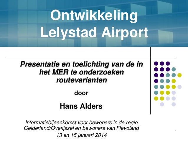 Ontwikkeling Lelystad Airport Presentatie en toelichting van de in het MER te onderzoeken routevarianten door  Hans Alders...