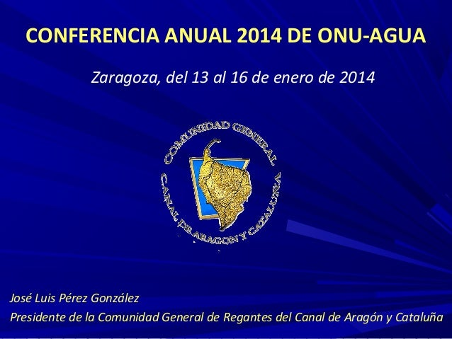 CONFERENCIA ANUAL 2014 DE ONU-AGUA Zaragoza, del 13 al 16 de enero de 2014  José Luis Pérez González Presidente de la Comu...