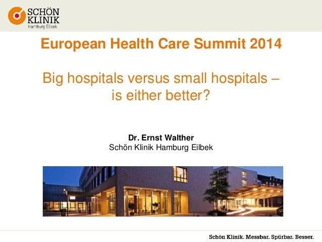 European Health Care Summit 2014 Big hospitals versus small hospitals – is either better? Dr. Ernst Walther Schön Klinik H...