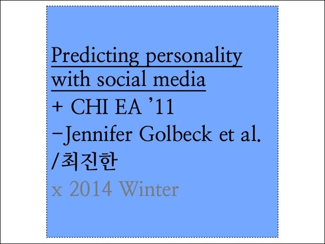 Predicting personality with social media + CHI EA '11 -Jennifer Golbeck et al.  /최진한 x 2014 Winter