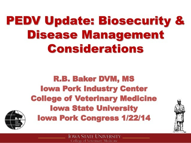 PEDV Update: Biosecurity & Disease Management Considerations R.B. Baker DVM, MS Iowa Pork Industry Center College of Veter...