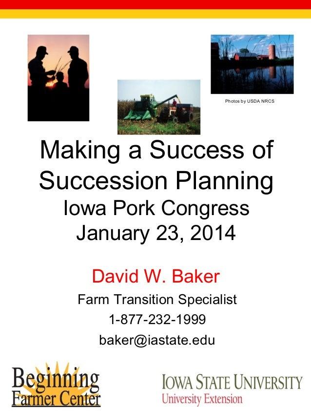 Photos by USDA NRCS  Making a Success of Succession Planning Iowa Pork Congress January 23, 2014 David W. Baker Farm Trans...