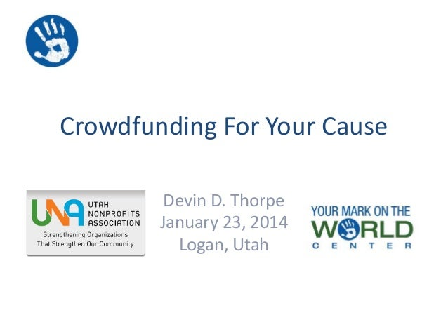 Crowdfunding For Your Cause Devin D. Thorpe January 23, 2014 Logan, Utah