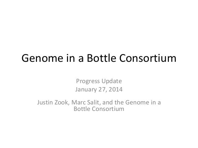 Genome in a Bottle Consortium Progress Update January 27, 2014 Justin Zook, Marc Salit, and the Genome in a Bottle Consort...