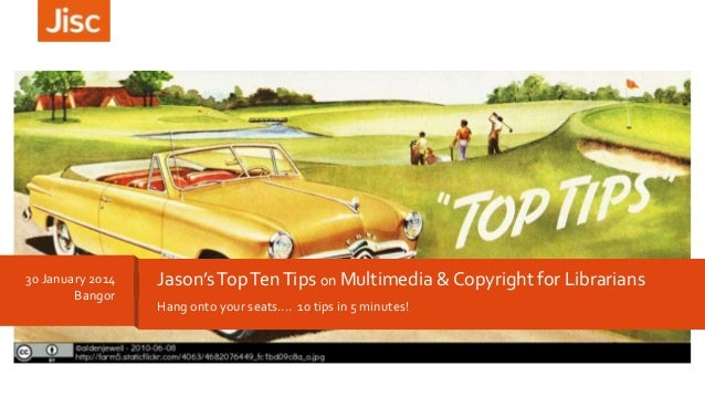 30 January 2014 Bangor  Jason's Top Ten Tips on Multimedia & Copyright for Librarians Hang onto your seats.... 10 tips in ...