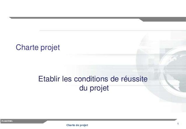 1 Ph GASTINEL Charte de projet Charte projet Etablir les conditions de réussite du projet