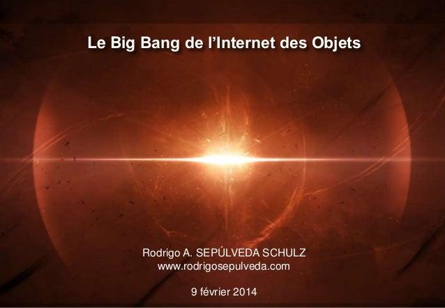 Le Big Bang de l'Internet des Objets  Rodrigo A. SEPÚLVEDA SCHULZ www.rodrigosepulveda.com 9 février 2014