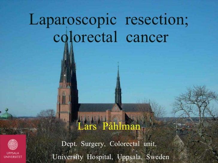 Lars  Påhlman Dept.  Surgery,  Colorectal  unit, University  Hospital,  Uppsala,  Sweden Laparoscopic  resection;  colorec...