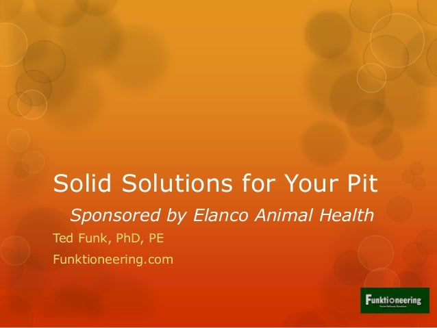Solid Solutions for Your Pit Sponsored by Elanco Animal Health Ted Funk, PhD, PE Funktioneering.com
