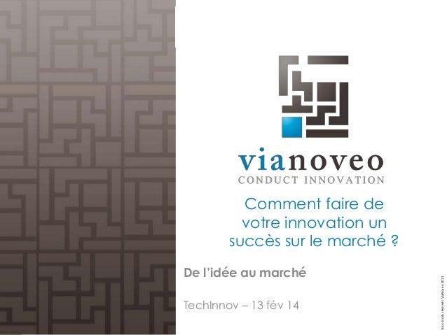 De l'idée au marché TechInnov – 13 fév 14  Tous droits réservés ViaNoveo 2011  Comment faire de votre innovation un succès...