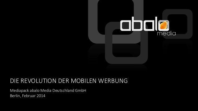 DIE REVOLUTION DER MOBILEN WERBUNG Mediapack abalo Media Deutschland GmbH Berlin, Februar 2014