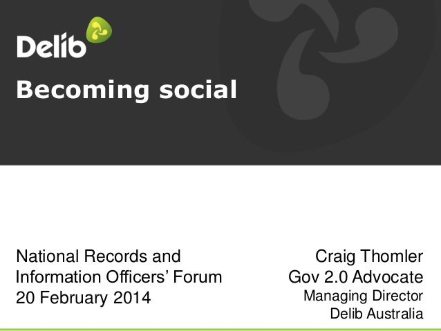 Becoming social  National Records and Information Officers' Forum 20 February 2014  Craig Thomler Gov 2.0 Advocate Managin...