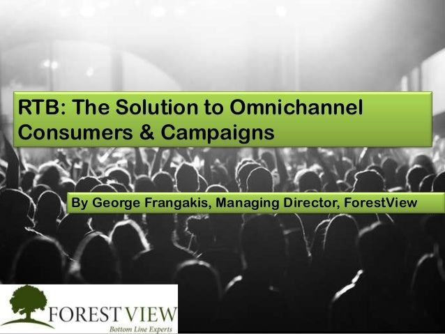 RTB: The Solution to Omnichannel Consumers & Campaigns By George Frangakis, Managing Director, ForestView