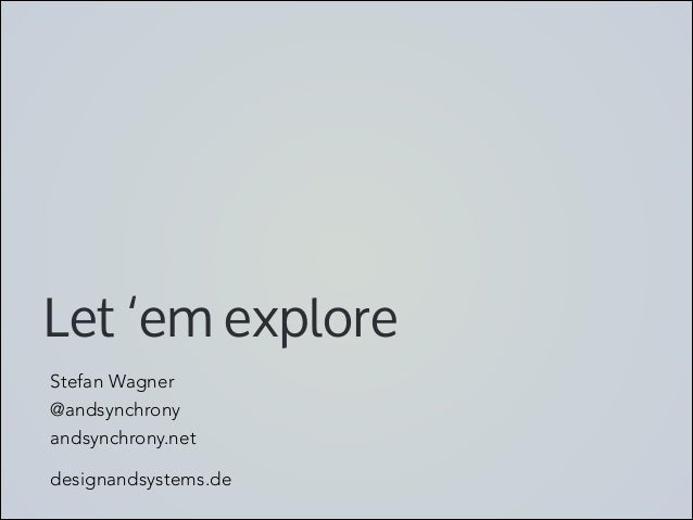 Let 'em explore Stefan Wagner @andsynchrony andsynchrony.net  designandsystems.de