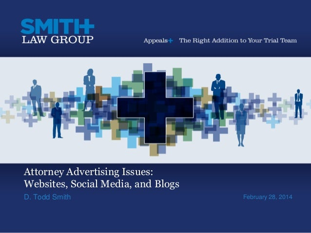 Attorney Advertising Issues: Websites, Social Media, and Blogs D. Todd Smith February 28, 2014