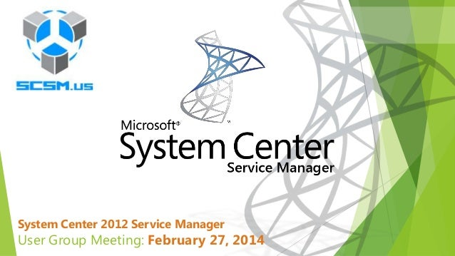 System Center 2012 Service Manager  User Group Meeting: February 27, 2014