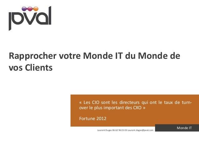 Rapprocher votre Monde IT du Monde de  vos Clients  « Les CIO sont les directeurs qui ont le taux de turn-over  le plus im...