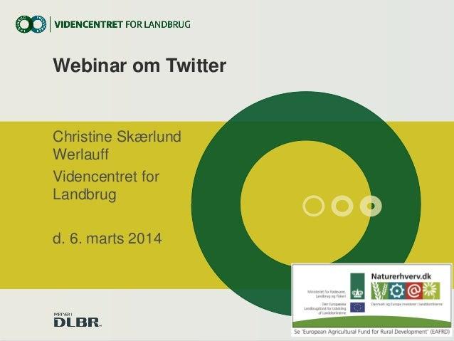 Webinar om Twitter  Christine Skærlund Werlauff Videncentret for Landbrug d. 6. marts 2014