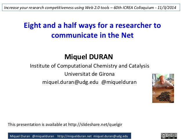 Miquel Duran @miquelduran http://miquelduran.net miquel.duran@udg.edu Eight and a half ways for a researcher to communicat...