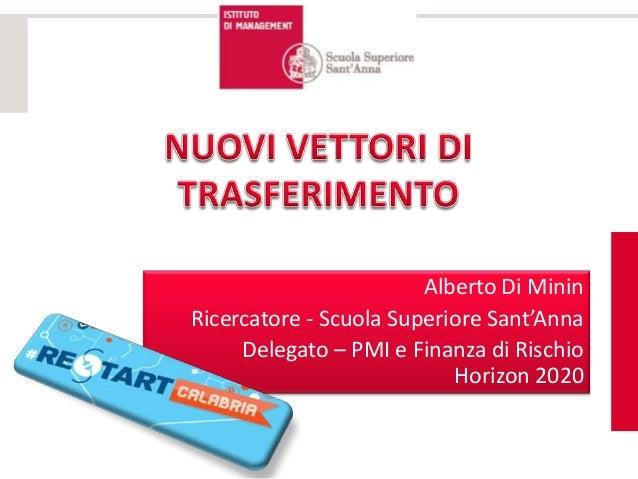 Alberto Di Minin Ricercatore - Scuola Superiore Sant'Anna Delegato – PMI e Finanza di Rischio Horizon 2020