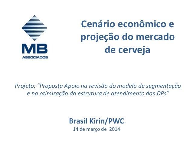 """Cenário econômico e projeção do mercado de cerveja Brasil Kirin/PWC 14 de março de 2014 Projeto: """"Proposta Apoio na revisã..."""