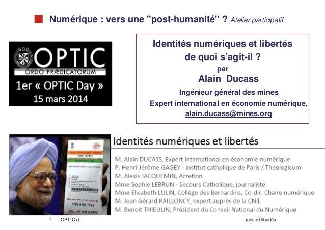 """1 OPTIC day 15 mars 2014 Alain Ducass Identités numériques et libertés Numérique : vers une """"post-humanité"""" ? Atelier part..."""