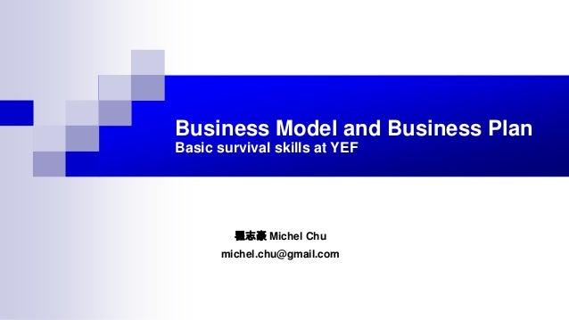 Business Model and Business Plan Basic survival skills at YEF 瞿志豪 Michel Chu michel.chu@gmail.com
