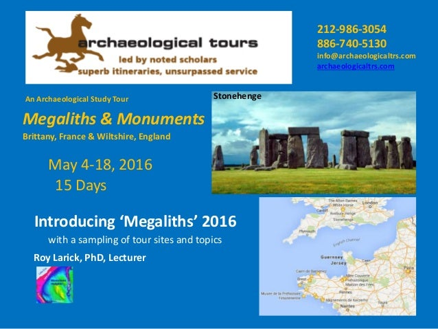 An Archaeological Study Tour Megaliths & Monuments Stonehenge Introducing 'Megaliths' 2016 Roy Larick, PhD, Lecturer May 4...