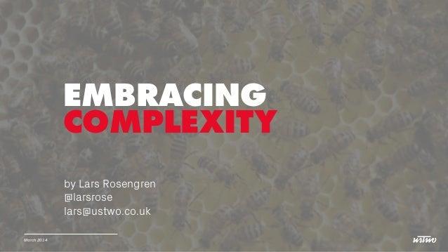 March 2014 EMBRACING COMPLEXITY by Lars Rosengren @larsrose lars@ustwo.co.uk
