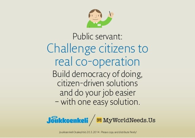 Public servant: Challenge citizens to real co-operation Build democracy of doing, citizen-driven solutions and do your job...