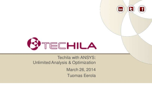 March 26, 2014 Tuomas Eerola Techila with ANSYS: Unlimited Analysis & Optimization