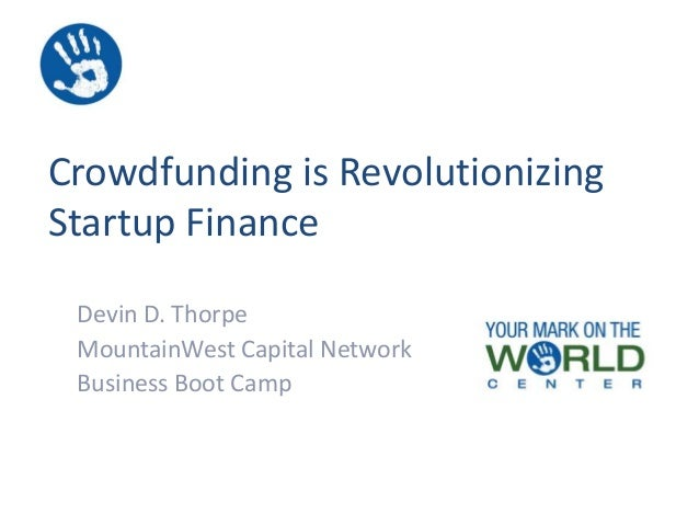 Crowdfunding is Revolutionizing Startup Finance Devin D. Thorpe MountainWest Capital Network Business Boot Camp