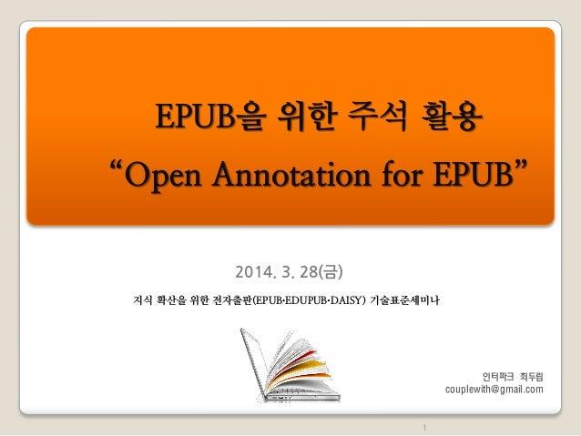 """2014. 3. 28(금) EPUB을 위한 주석 활용 """"Open Annotation for EPUB"""" 1 지식 확산을 위한 전자출판(EPUB∙EDUPUB∙DAISY) 기술표준세미나 인터파크 최두립 couplewith@g..."""