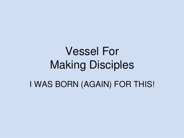 Vessel For Making Disciples I WAS BORN (AGAIN) FOR THIS!